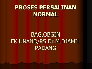 PROSES PERSALINAN NORMAL BAG.OBGIN FK.UNAND/ RS.Dr.M.DJAMIL  PADANG