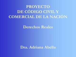 PROYECTO DE CÓDIGO CIVIL Y COMERCIAL DE LA NACIÓN Derechos Reales Dra. Adriana Abella