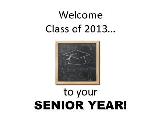 Welcome  Class of 2013…  to your  SENIOR YEAR!