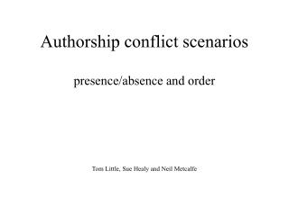 Authorship conflict scenarios presence/absence and order Tom Little, Sue Healy and Neil Metcalfe