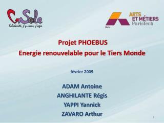 Projet PHOEBUS Energie renouvelable pour le Tiers Monde février 2009 ADAM Antoine ANGHILANTE Régis
