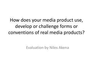 How does your media product use, develop or challenge forms or conventions of real media products?