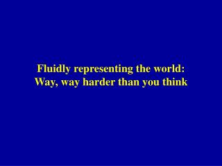 Fluidly representing the world: Way, way harder than you think