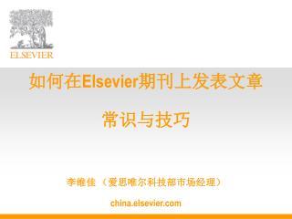如何在 Elsevier 期刊上发表文章 常识与技巧 李维佳 (爱思唯尔科技部市场经理) c h ina.elsevier
