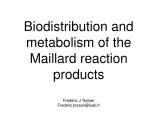Biodistribution and metabolism of the Maillard reaction products  Frederic J Tessier Frederic.tessierisab.fr
