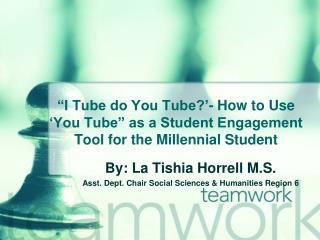 By: La Tishia Horrell M.S. Asst. Dept. Chair Social Sciences & Humanities Region 6