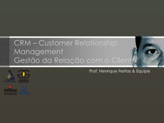 CRM – Customer Relationship Management Gestão da Relação com o Cliente