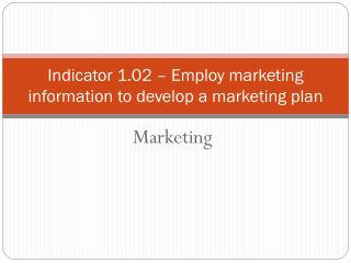 Indicator 1.02 – Employ marketing information to develop a marketing plan