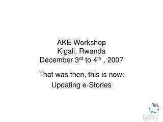 AKE Workshop Kigali, Rwanda December 3 rd  to 4 th  , 2007