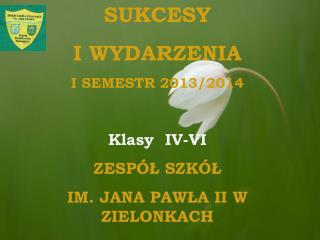 SUKCESY  I WYDARZENIA  I SEMESTR 2013/2014 Klasy  IV-VI ZESPÓŁ SZKÓŁ