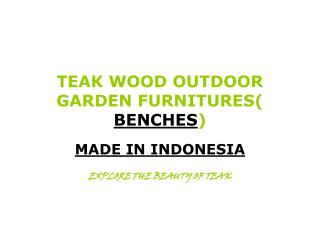 TEAK WOOD OUTDOOR GARDEN FURNITURES(  BENCHES )