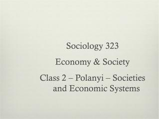 Sociology 323  Economy & Society Class 2 – Polanyi – Societies and Economic Systems