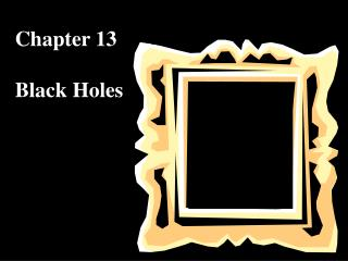 Chapter 13 Black Holes