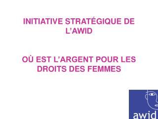 INITIATIVE STRAT É GIQUE DE L'AWID  O Ù EST L'ARGENT POUR LES DROITS DES FEMMES
