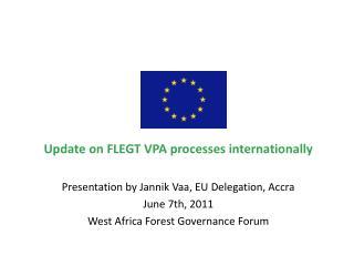 Update on FLEGT VPA processes internationally Presentation by Jannik Vaa, EU Delegation, Accra