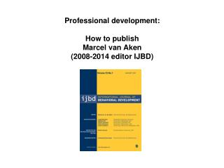P rofessional development: How to publish Marcel van Aken (2008-2014 editor IJBD)