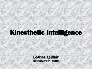 Kinesthetic Intelligence LeAnne LeClair November 13 th  ,  2009