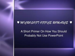 ♥  MICROSOFT OFFICE ROMANCE   ♥ A Short Primer On How You Should Probably Not Use PowerPoint