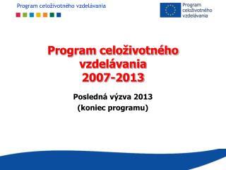 Program celoživotného vzdelávania 2007-2013 Posledná výzva 2013 (koniec programu)