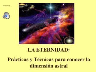 LA ETERNIDAD: Prácticas y Técnicas para conocer la dimensión astral