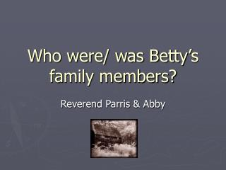 Who were/ was Betty�s family members?