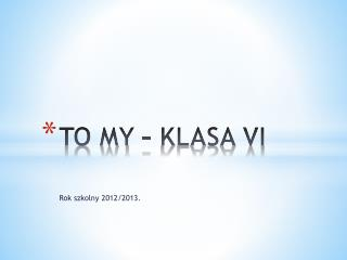 TO MY – KLASA VI