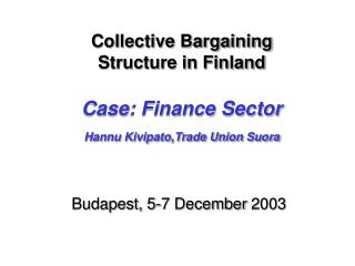 Collective Bargaining  Structure in Finland Case: Finance Sector Hannu Kivipato,Trade Union Suora