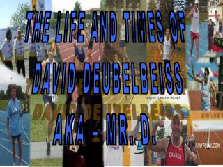 THE LIFE AND TIMES OF  DAVID DEUBELBEISS AKA – MR. D.