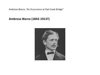 "Ambrose Bierce, ""An Occurrence at Owl Creek Bridge"" Ambrose Bierce (1842-1913?)"