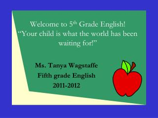 "Welcome to 5 th  Grade English! ""Your child is what the world has been  waiting for!"""