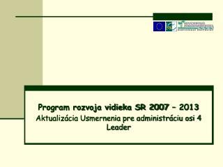 Program rozvoja vidieka SR 2007 – 2013 Aktualizácia Usmernenia pre administráciu osi 4 Leader
