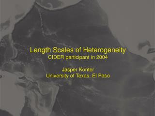 Length Scales of Heterogeneity CIDER participant in 2004 Jasper Konter