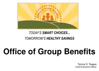 Office of Group Benefits    Tommy D. Teague Chief Executive Officer