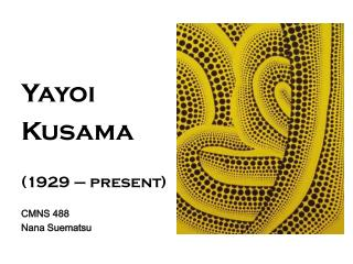 Yayoi Kusama (1929 – present) CMNS 488 Nana Suematsu