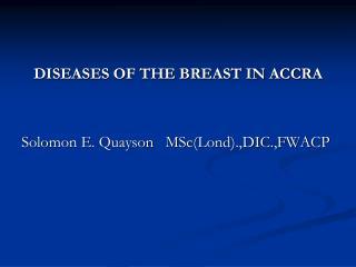 DISEASES OF THE BREAST IN ACCRA Solomon E. Quayson   MSc(Lond).,DIC.,FWACP