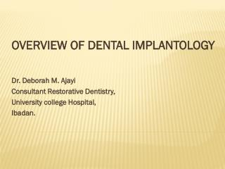 OVERVIEW OF DENTAL IMPLANTOLOGY Dr. Deborah M. Ajayi Consultant Restorative Dentistry,
