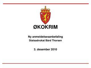 ØKOKRIM Ny anmeldelsesanbefaling Statsadvokat Bård Thorsen 3. desember 2010