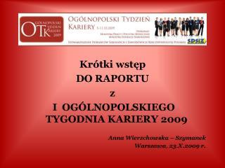 Krótki wstęp DO RAPORTU z  I  OGÓLNOPOLSKIEGO  TYGODNIA KARIERY 2009 Anna Wierzchowska – Szymanek