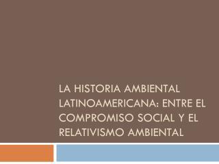 La historia ambiental latinoamericana: entre el compromiso social y el relativismo ambiental