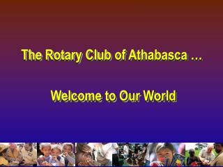 The Rotary Club of Athabasca …  Welcome to Our World