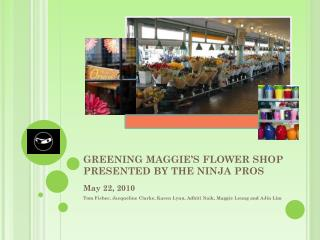 GREENING MAGGIE�S FLOWER SHOP PRESENTED BY THE NINJA PROS