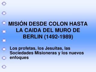 MISI Ó N DESDE COLON HASTA LA CAIDA DEL MURO DE BERLIN (1492-1989)
