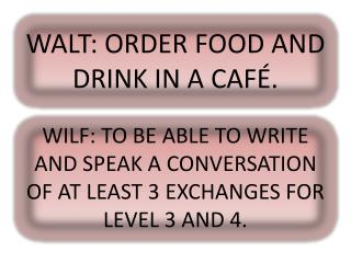 WALT: ORDER FOOD AND DRINK IN A CAFÉ.