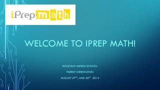 Welcome to  iprep  math! ROCKWAY MIDDLE SCHOOL Parent Orientation August 27 th , and 28 th   2014