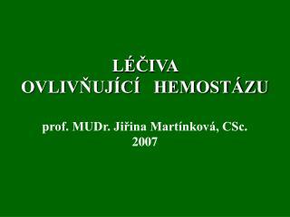 LÉČIVA  OVLIVŇUJÍCÍ   HEMOSTÁZU prof. MUDr. Jiřina Martínková, CSc. 2007