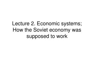 Lecture 2. Economic systems; How the Soviet economy was supposed to work