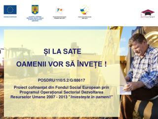 Ș I LA SATE  OAMENII VOR SĂ ÎNVEȚE  !  POSDRU/110/5.2/G/88617