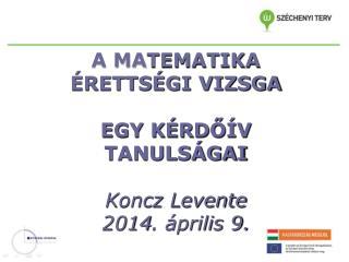 A MA TEMATIKA ÉRETTSÉGI VIZSGA EGY KÉRDŐÍV TANULSÁGAI Koncz Levente 2014 .  április 9.