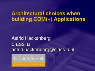 Architectural choices when building COM(+) Applications Astrid Hackenberg class-a