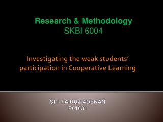 Investigating the weak students' participation in Cooperative Learning  SITI FAIRUZ ADENAN P61631
